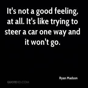 Ryan Madson  - It's not a good feeling, at all. It's like trying to steer a car one way and it won't go.