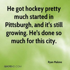 Ryan Malone  - He got hockey pretty much started in Pittsburgh, and it's still growing. He's done so much for this city.