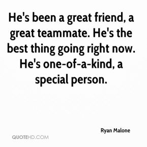 Ryan Malone  - He's been a great friend, a great teammate. He's the best thing going right now. He's one-of-a-kind, a special person.