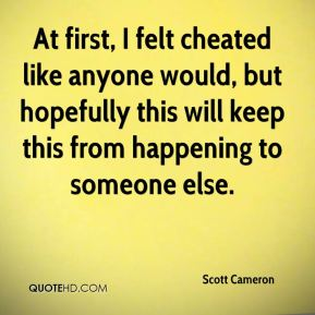 Scott Cameron  - At first, I felt cheated like anyone would, but hopefully this will keep this from happening to someone else.