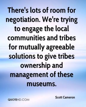 Scott Cameron  - There's lots of room for negotiation. We're trying to engage the local communities and tribes for mutually agreeable solutions to give tribes ownership and management of these museums.