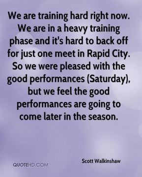 We are training hard right now. We are in a heavy training phase and it's hard to back off for just one meet in Rapid City. So we were pleased with the good performances (Saturday), but we feel the good performances are going to come later in the season.