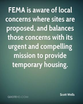 FEMA is aware of local concerns where sites are proposed, and balances those concerns with its urgent and compelling mission to provide temporary housing.