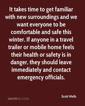 Scott Wells  - It takes time to get familiar with new surroundings and we want everyone to be comfortable and safe this winter. If anyone in a travel trailer or mobile home feels their health or safety is in danger, they should leave immediately and contact emergency officials.