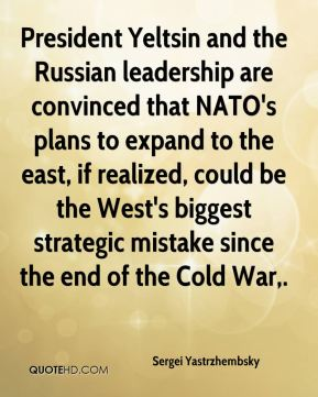 President Yeltsin and the Russian leadership are convinced that NATO's plans to expand to the east, if realized, could be the West's biggest strategic mistake since the end of the Cold War.