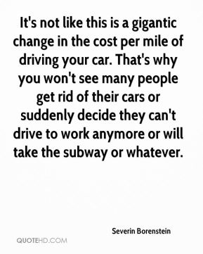 Severin Borenstein  - It's not like this is a gigantic change in the cost per mile of driving your car. That's why you won't see many people get rid of their cars or suddenly decide they can't drive to work anymore or will take the subway or whatever.