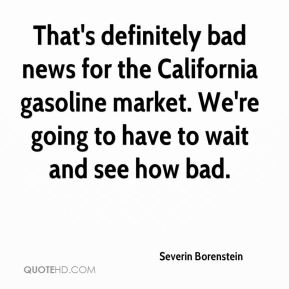 Severin Borenstein  - That's definitely bad news for the California gasoline market. We're going to have to wait and see how bad.