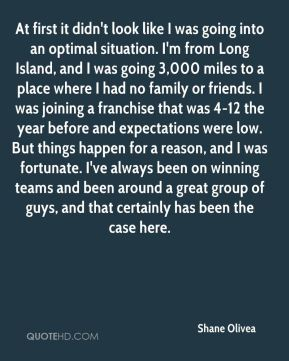 At first it didn't look like I was going into an optimal situation. I'm from Long Island, and I was going 3,000 miles to a place where I had no family or friends. I was joining a franchise that was 4-12 the year before and expectations were low. But things happen for a reason, and I was fortunate. I've always been on winning teams and been around a great group of guys, and that certainly has been the case here.