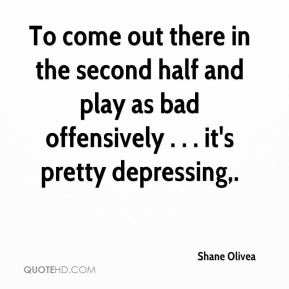 To come out there in the second half and play as bad offensively . . . it's pretty depressing.