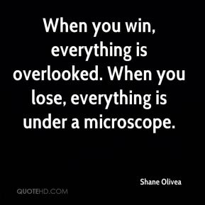 When you win, everything is overlooked. When you lose, everything is under a microscope.