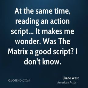 Shane West - At the same time, reading an action script... It makes me wonder. Was The Matrix a good script? I don't know.