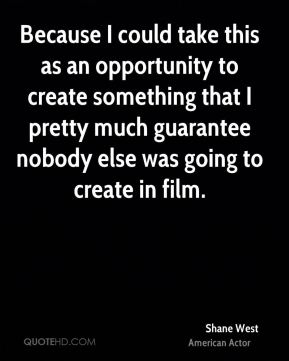 Shane West - Because I could take this as an opportunity to create something that I pretty much guarantee nobody else was going to create in film.