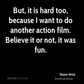 Shane West - But, it is hard too, because I want to do another action film. Believe it or not, it was fun.