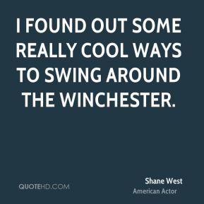 Shane West - I found out some really cool ways to swing around the Winchester.