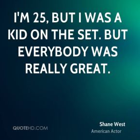 Shane West - I'm 25, but I was a kid on the set. But everybody was really great.