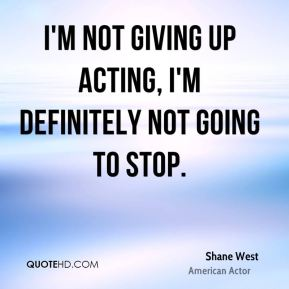 Shane West - I'm not giving up acting, I'm definitely not going to stop.
