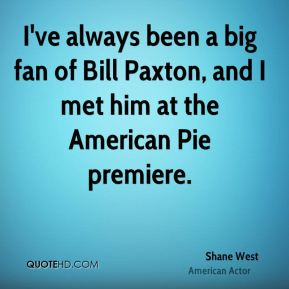 Shane West - I've always been a big fan of Bill Paxton, and I met him at the American Pie premiere.