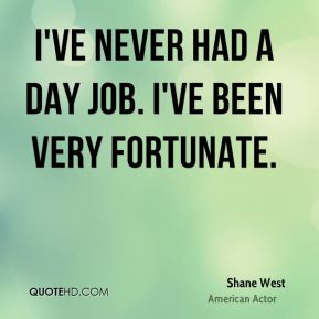 Shane West - I've never had a day job. I've been very fortunate.