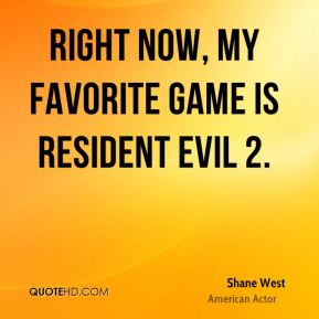 Shane West - Right now, my favorite game is Resident Evil 2.