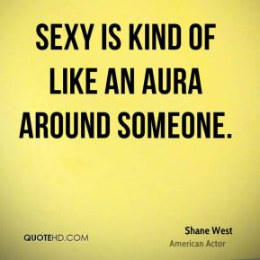 Sexy is kind of like an aura around someone.