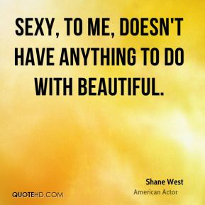 Shane West - Sexy, to me, doesn't have anything to do with beautiful.