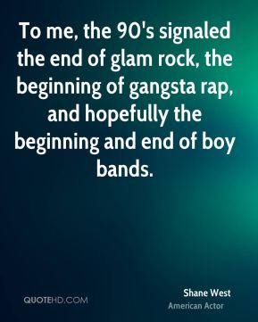 Shane West - To me, the 90's signaled the end of glam rock, the beginning of gangsta rap, and hopefully the beginning and end of boy bands.