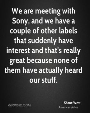 Shane West - We are meeting with Sony, and we have a couple of other labels that suddenly have interest and that's really great because none of them have actually heard our stuff.