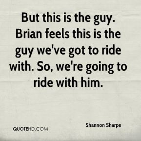 Shannon Sharpe  - But this is the guy. Brian feels this is the guy we've got to ride with. So, we're going to ride with him.