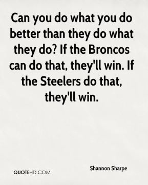Can you do what you do better than they do what they do? If the Broncos can do that, they'll win. If the Steelers do that, they'll win.