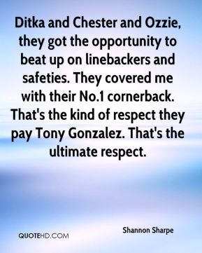 Shannon Sharpe  - Ditka and Chester and Ozzie, they got the opportunity to beat up on linebackers and safeties. They covered me with their No.1 cornerback. That's the kind of respect they pay Tony Gonzalez. That's the ultimate respect.