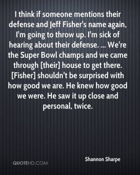 I think if someone mentions their defense and Jeff Fisher's name again, I'm going to throw up. I'm sick of hearing about their defense. ... We're the Super Bowl champs and we came through [their] house to get there. [Fisher] shouldn't be surprised with how good we are. He knew how good we were. He saw it up close and personal, twice.