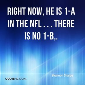 Right now, he is 1-A in the NFL . . . there is no 1-B.