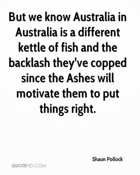 Shaun Pollock  - But we know Australia in Australia is a different kettle of fish and the backlash they've copped since the Ashes will motivate them to put things right.