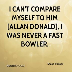 Shaun Pollock  - I can't compare myself to him [Allan Donald], I was never a fast bowler.