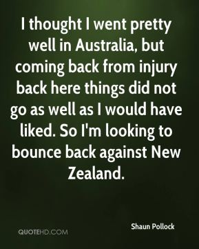 Shaun Pollock  - I thought I went pretty well in Australia, but coming back from injury back here things did not go as well as I would have liked. So I'm looking to bounce back against New Zealand.