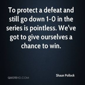 Shaun Pollock  - To protect a defeat and still go down 1-0 in the series is pointless. We've got to give ourselves a chance to win.