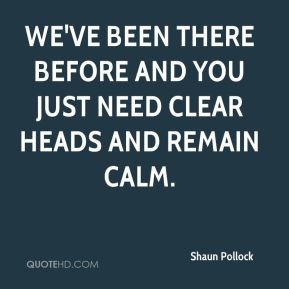 Shaun Pollock  - We've been there before and you just need clear heads and remain calm.