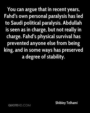 Shibley Telhami  - You can argue that in recent years, Fahd's own personal paralysis has led to Saudi political paralysis. Abdullah is seen as in charge, but not really in charge. Fahd's physical survival has prevented anyone else from being king, and in some ways has preserved a degree of stability.