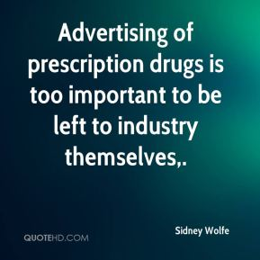 Sidney Wolfe  - Advertising of prescription drugs is too important to be left to industry themselves.
