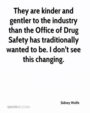 They are kinder and gentler to the industry than the Office of Drug Safety has traditionally wanted to be. I don't see this changing.