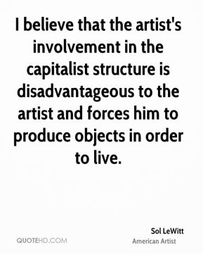 Sol LeWitt - I believe that the artist's involvement in the capitalist structure is disadvantageous to the artist and forces him to produce objects in order to live.