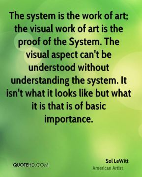 Sol LeWitt - The system is the work of art; the visual work of art is the proof of the System. The visual aspect can't be understood without understanding the system. It isn't what it looks like but what it is that is of basic importance.