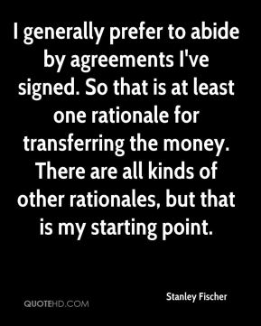 Stanley Fischer  - I generally prefer to abide by agreements I've signed. So that is at least one rationale for transferring the money. There are all kinds of other rationales, but that is my starting point.