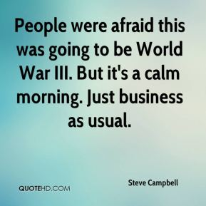 Steve Campbell  - People were afraid this was going to be World War III. But it's a calm morning. Just business as usual.