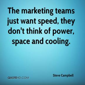 Steve Campbell  - The marketing teams just want speed, they don't think of power, space and cooling.