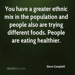 Steve Campbell  - You have a greater ethnic mix in the population and people also are trying different foods. People are eating healthier.