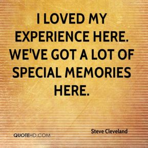 Steve Cleveland  - I loved my experience here. We've got a lot of special memories here.