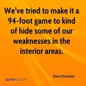 Steve Cleveland  - We've tried to make it a 94-foot game to kind of hide some of our weaknesses in the interior areas.