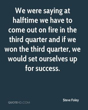 Steve Foley  - We were saying at halftime we have to come out on fire in the third quarter and if we won the third quarter, we would set ourselves up for success.
