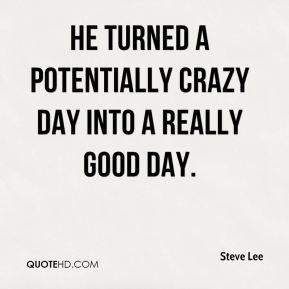 Steve Lee  - He turned a potentially crazy day into a really good day.